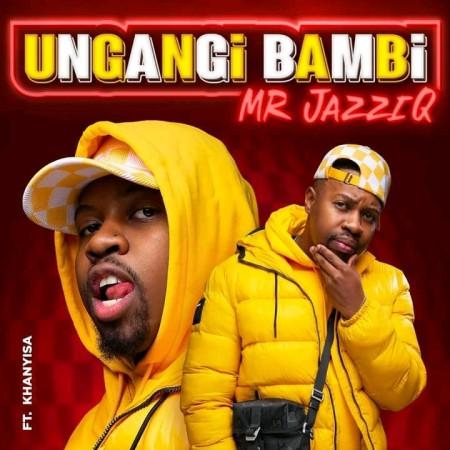 Mr JazziQ – Ungangi Bambi ft. Khanyisa Song MP3